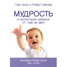 """Мудрость в воспитании ребенка от года до двух лет. Книга 3. Серия """"Тихая ночь"""". Гари Эззо и Роберт Букнам"""